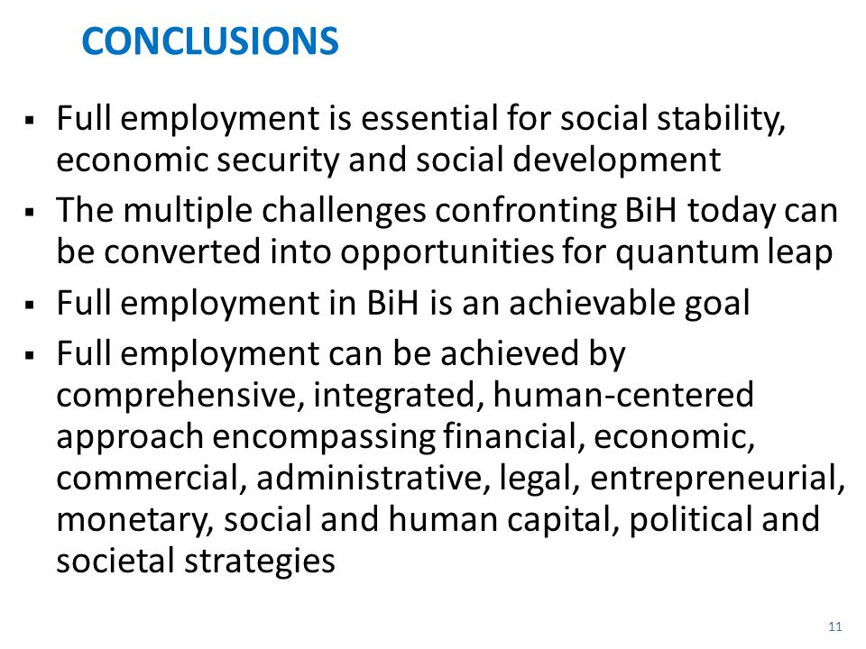 CONCLUSIONS  Full employment is essential for social stability, economic security and social development  The multiple challenges confronting BiH today can be converted into opportunities for quantum leap  Full employment in BiH is an achievable goal  Full employment can be achieved by comprehensive, integrated, human-centered approach encompassing financial, economic, commercial, administrative, legal, entrepreneurial, monetary, social and human capital, political and societal strategies 11