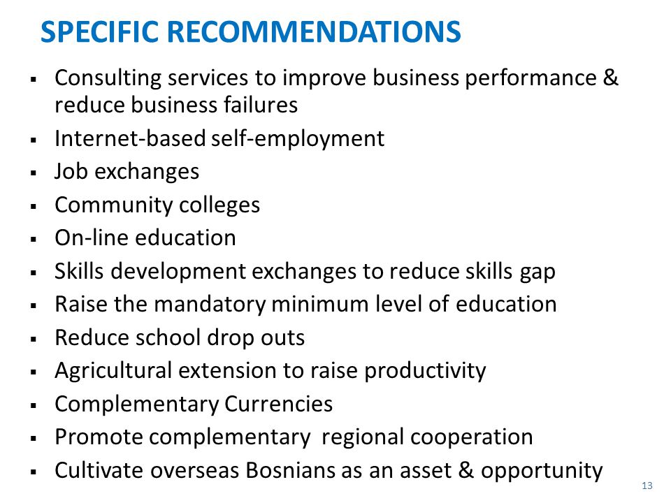 SPECIFIC RECOMMENDATIONS  Consulting services to improve business performance & reduce business failures  Internet-based self-employment  Job exchanges  Community colleges  On-line education  Skills development exchanges to reduce skills gap  Raise the mandatory minimum level of education  Reduce school drop outs  Agricultural extension to raise productivity  Complementary Currencies  Promote complementary regional cooperation  Cultivate overseas Bosnians as an asset & opportunity 13