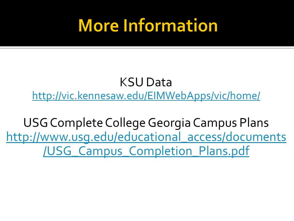 KSU Data http://vic.kennesaw.edu/EIMWebApps/vic/home/ USG Complete College Georgia Campus Plans http://www.usg.edu/educational_access/documents /USG_C