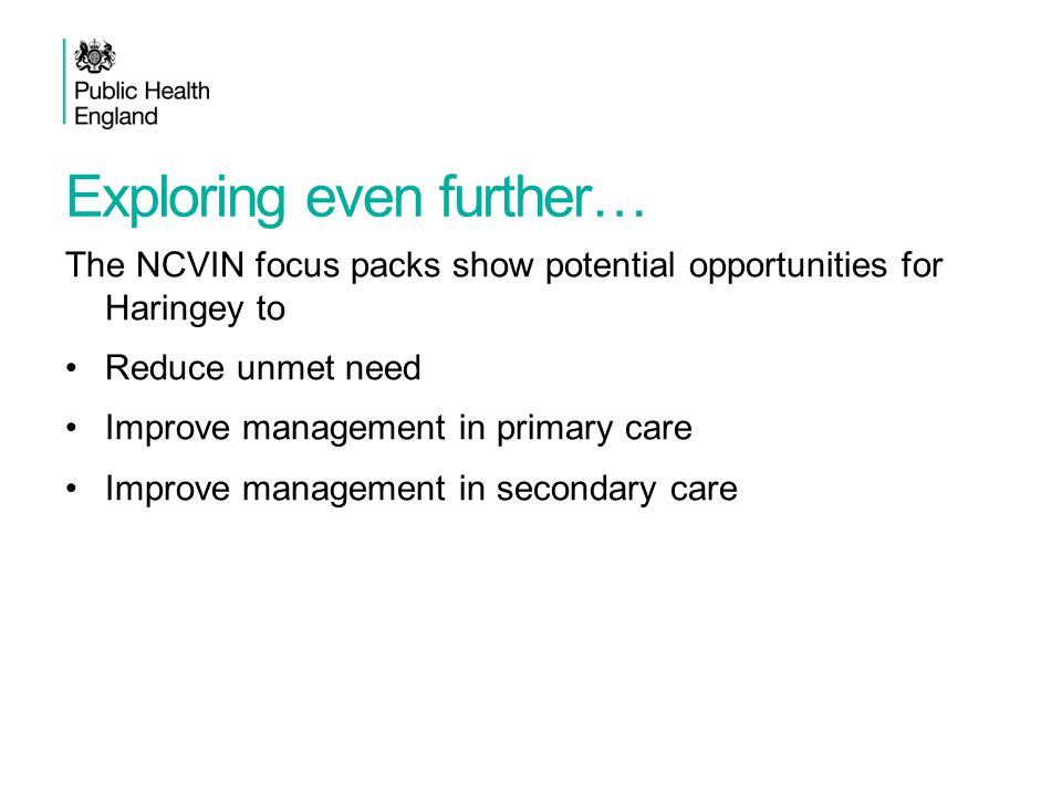 Exploring even further… The NCVIN focus packs show potential opportunities for Haringey to Reduce unmet need Improve management in primary care Improv