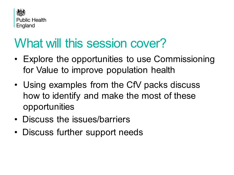 What will this session cover? Explore the opportunities to use Commissioning for Value to improve population health Using examples from the CfV packs