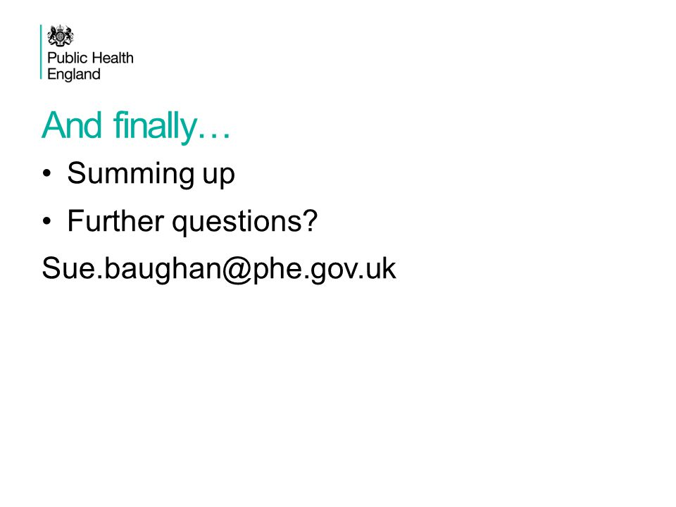 And finally… Summing up Further questions? Sue.baughan@phe.gov.uk Population health workshop