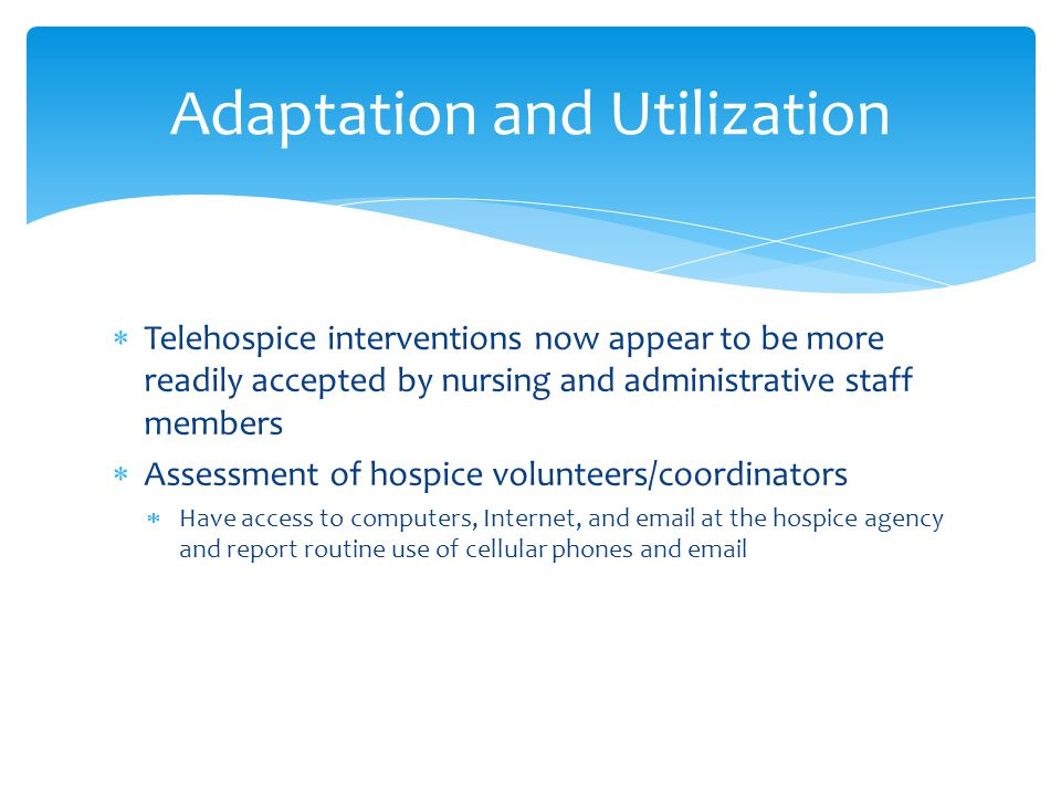  Telehospice interventions now appear to be more readily accepted by nursing and administrative staff members  Assessment of hospice volunteers/coordinators  Have access to computers, Internet, and email at the hospice agency and report routine use of cellular phones and email Adaptation and Utilization