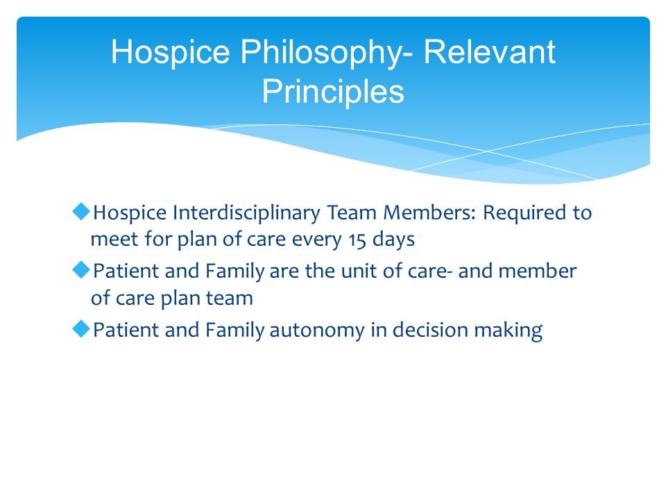 Hospice Philosophy- Relevant Principles  Hospice Interdisciplinary Team Members: Required to meet for plan of care every 15 days  Patient and Family are the unit of care- and member of care plan team  Patient and Family autonomy in decision making