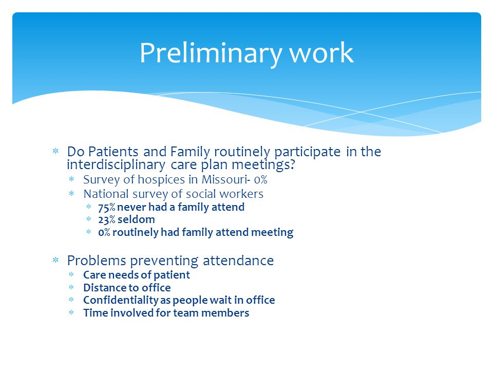 Preliminary work  Do Patients and Family routinely participate in the interdisciplinary care plan meetings.