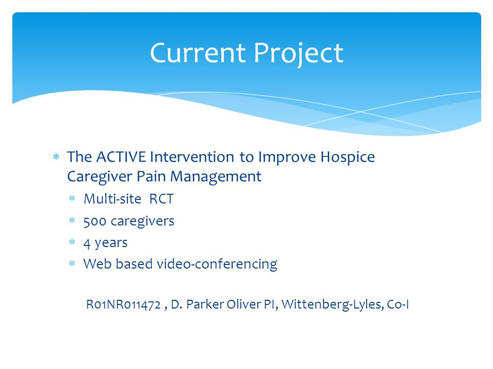  The ACTIVE Intervention to Improve Hospice Caregiver Pain Management  Multi-site RCT  500 caregivers  4 years  Web based video-conferencing R01NR011472, D.