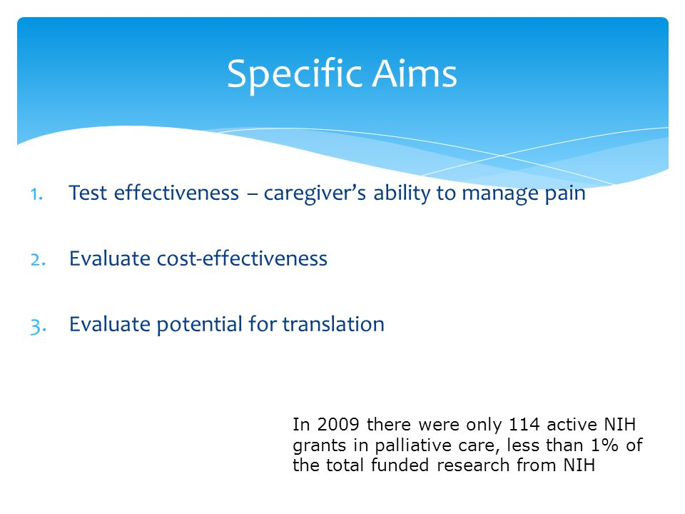 Specific Aims 1.Test effectiveness – caregiver's ability to manage pain 2.Evaluate cost-effectiveness 3.Evaluate potential for translation In 2009 there were only 114 active NIH grants in palliative care, less than 1% of the total funded research from NIH
