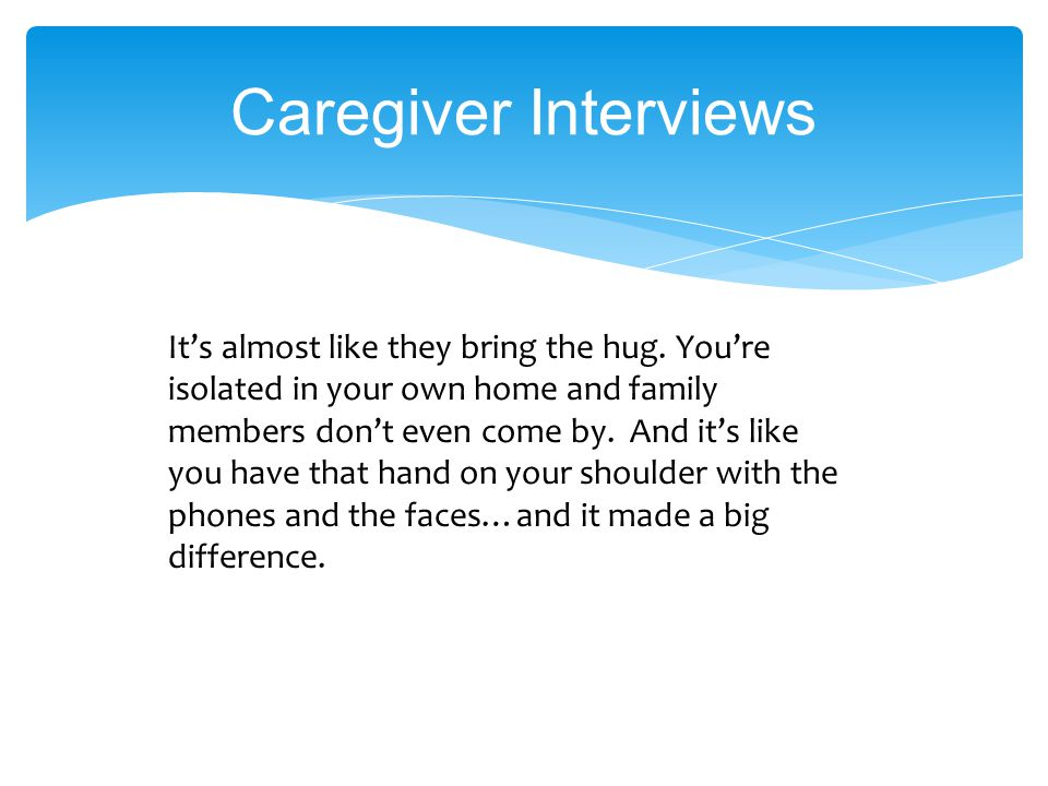 Caregiver Interviews It's almost like they bring the hug.