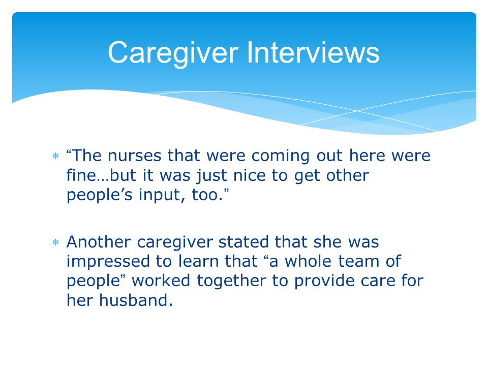Caregiver Interviews  The nurses that were coming out here were fine…but it was just nice to get other people's input, too. Another caregiver stated that she was impressed to learn that a whole team of people worked together to provide care for her husband.