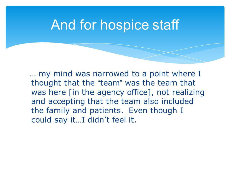 And for hospice staff … my mind was narrowed to a point where I thought that the team was the team that was here [in the agency office], not realizing and accepting that the team also included the family and patients.