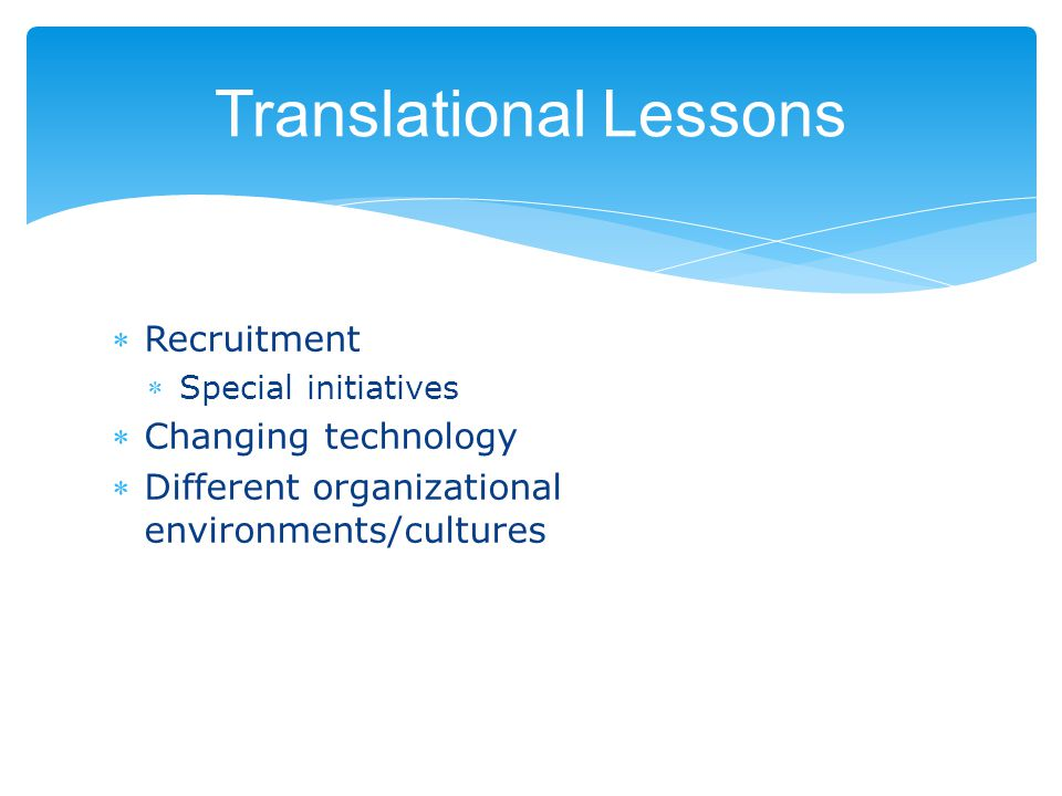 Translational Lessons Recruitment Special initiatives Changing technology Different organizational environments/cultures