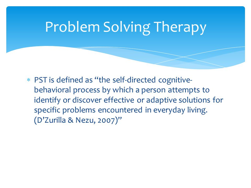  PST is defined as the self-directed cognitive- behavioral process by which a person attempts to identify or discover effective or adaptive solutions for specific problems encountered in everyday living.