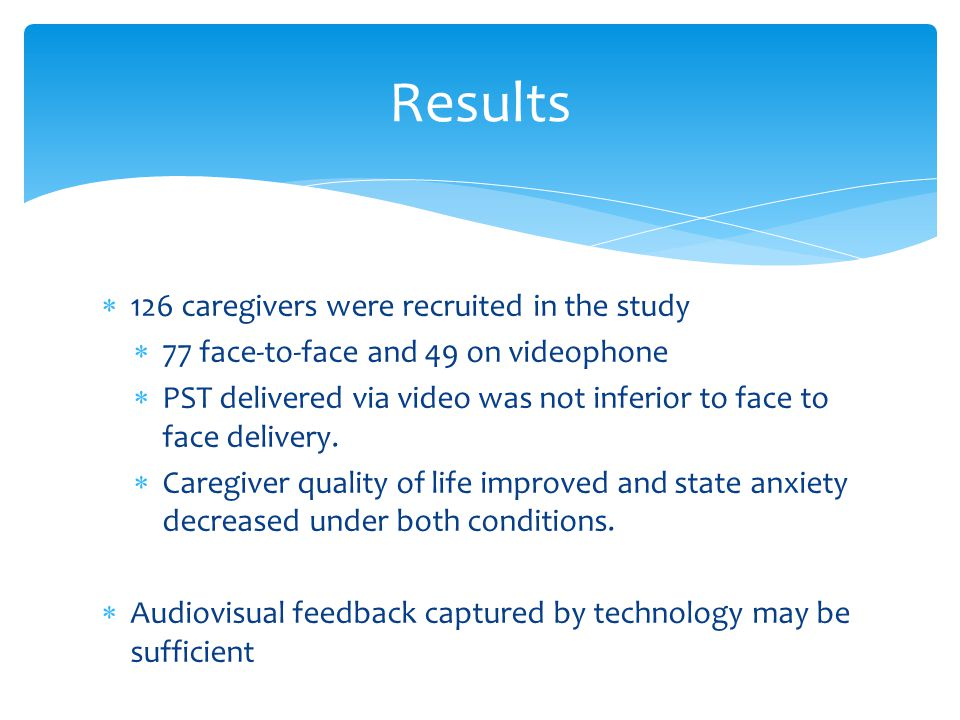 126 caregivers were recruited in the study  77 face-to-face and 49 on videophone  PST delivered via video was not inferior to face to face delivery.