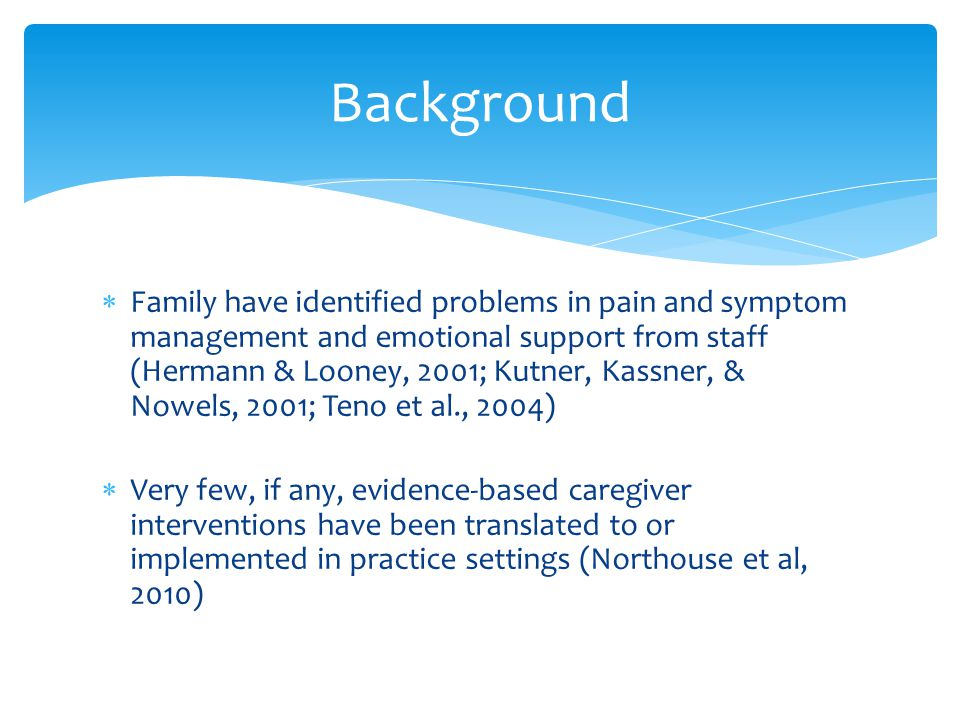  Family have identified problems in pain and symptom management and emotional support from staff (Hermann & Looney, 2001; Kutner, Kassner, & Nowels, 2001; Teno et al., 2004)  Very few, if any, evidence-based caregiver interventions have been translated to or implemented in practice settings (Northouse et al, 2010) Background