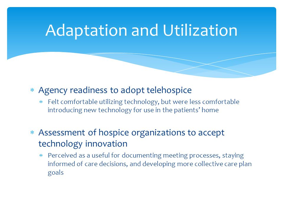  Agency readiness to adopt telehospice  Felt comfortable utilizing technology, but were less comfortable introducing new technology for use in the patients' home  Assessment of hospice organizations to accept technology innovation  Perceived as a useful for documenting meeting processes, staying informed of care decisions, and developing more collective care plan goals Adaptation and Utilization