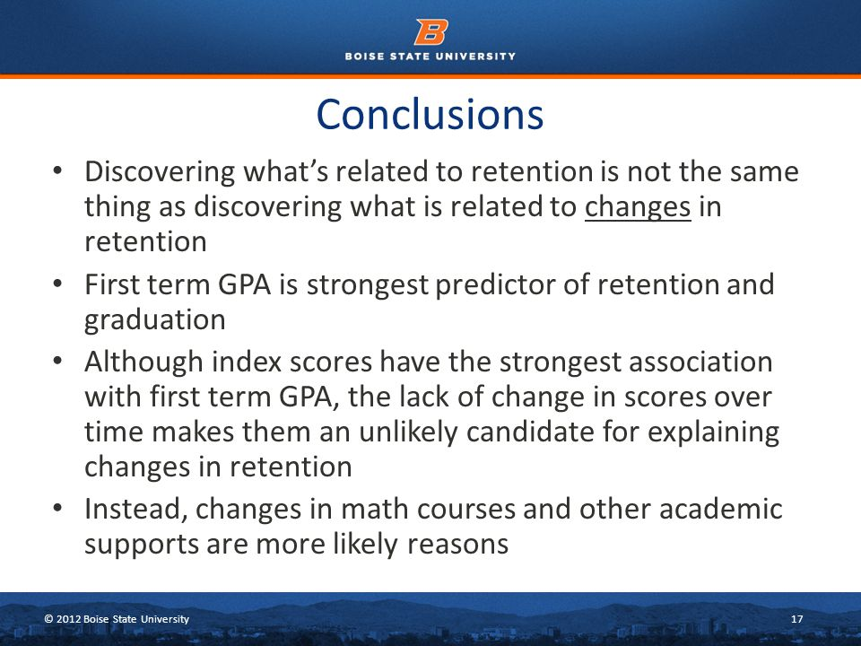 © 2012 Boise State University17 Conclusions Discovering what's related to retention is not the same thing as discovering what is related to changes in