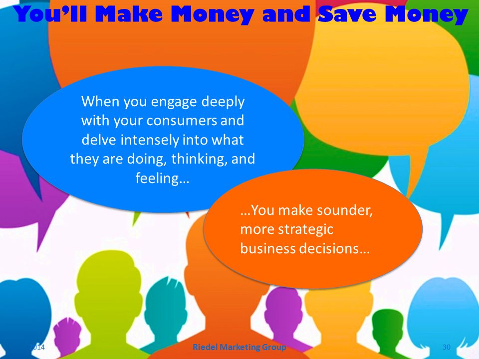 You'll Make Money and Save Money When you engage deeply with your consumers and delve intensely into what they are doing, thinking, and feeling… …You make sounder, more strategic business decisions… 2014 Riedel Marketing Group 30