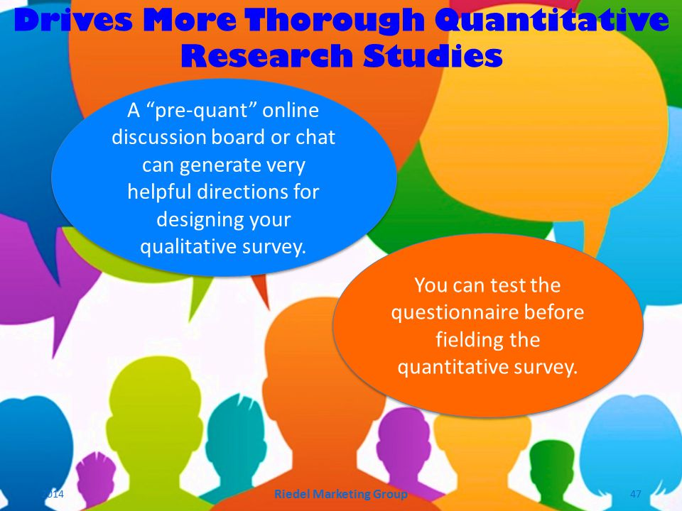A pre-quant online discussion board or chat can generate very helpful directions for designing your qualitative survey.