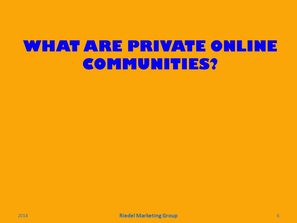 WHAT ARE PRIVATE ONLINE COMMUNITIES 2014 Riedel Marketing Group 6