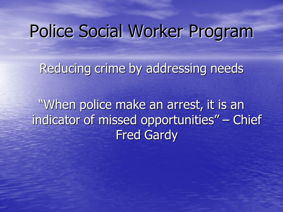 Police Social Worker Program Reducing crime by addressing needs When police make an arrest, it is an indicator of missed opportunities – Chief Fred Gardy
