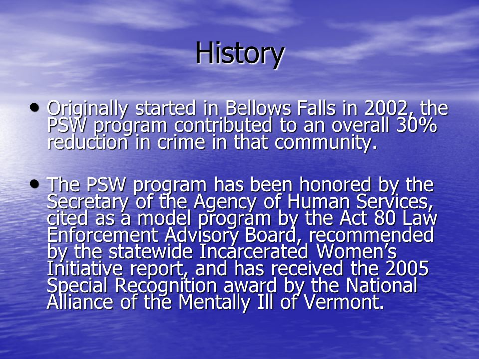 History Originally started in Bellows Falls in 2002, the PSW program contributed to an overall 30% reduction in crime in that community.