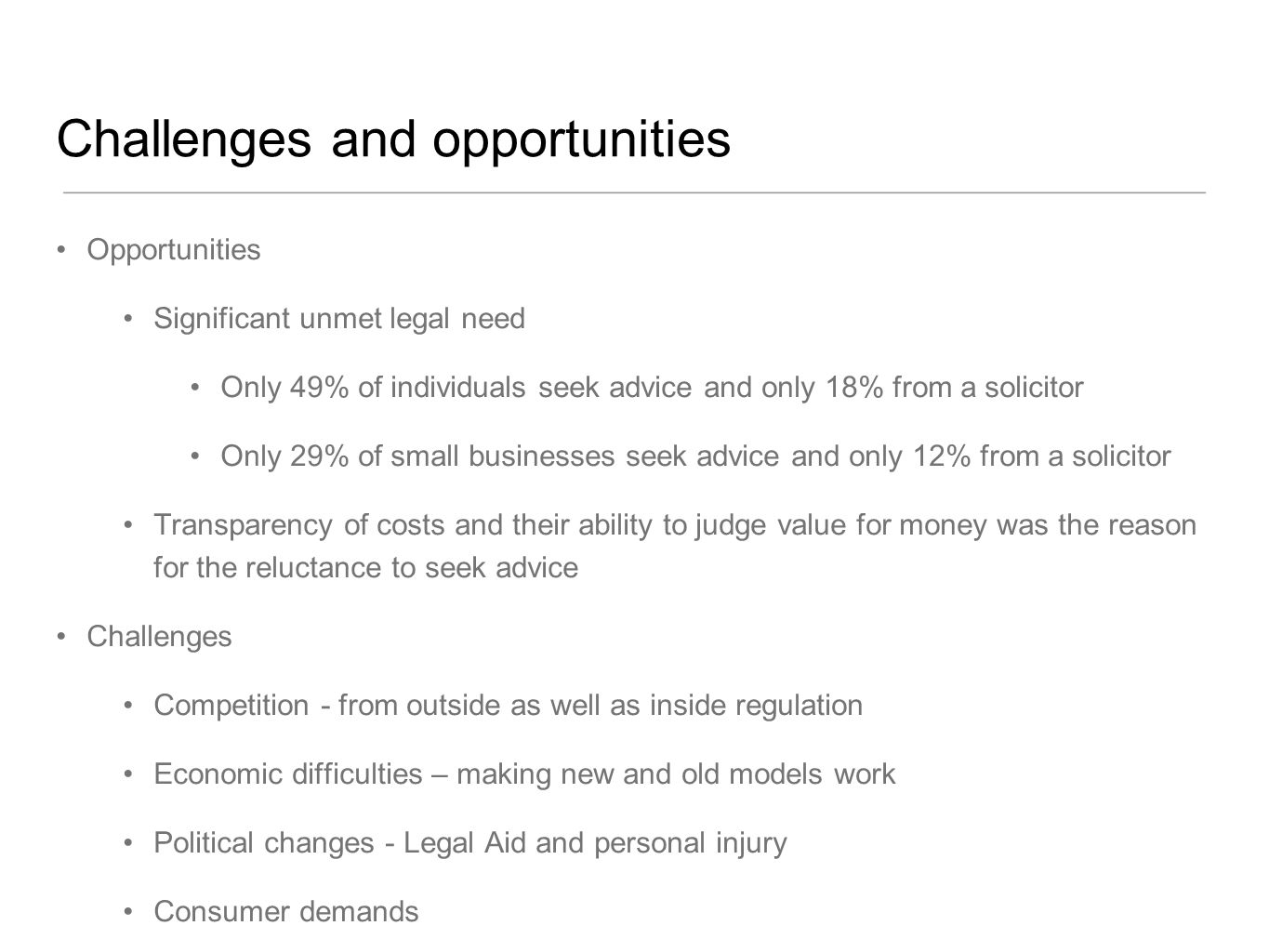 Challenges and opportunities Opportunities Significant unmet legal need Only 49% of individuals seek advice and only 18% from a solicitor Only 29% of small businesses seek advice and only 12% from a solicitor Transparency of costs and their ability to judge value for money was the reason for the reluctance to seek advice Challenges Competition - from outside as well as inside regulation Economic difficulties – making new and old models work Political changes - Legal Aid and personal injury Consumer demands