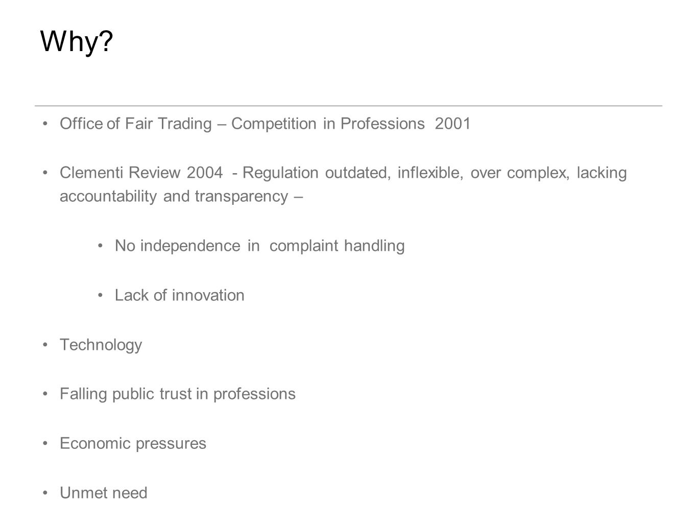 Office of Fair Trading – Competition in Professions 2001 Clementi Review 2004 - Regulation outdated, inflexible, over complex, lacking accountability and transparency – No independence in complaint handling Lack of innovation Technology Falling public trust in professions Economic pressures Unmet need