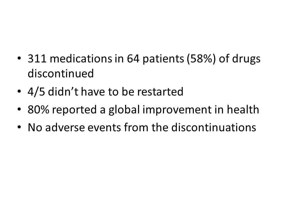 311 medications in 64 patients (58%) of drugs discontinued 4/5 didn't have to be restarted 80% reported a global improvement in health No adverse events from the discontinuations