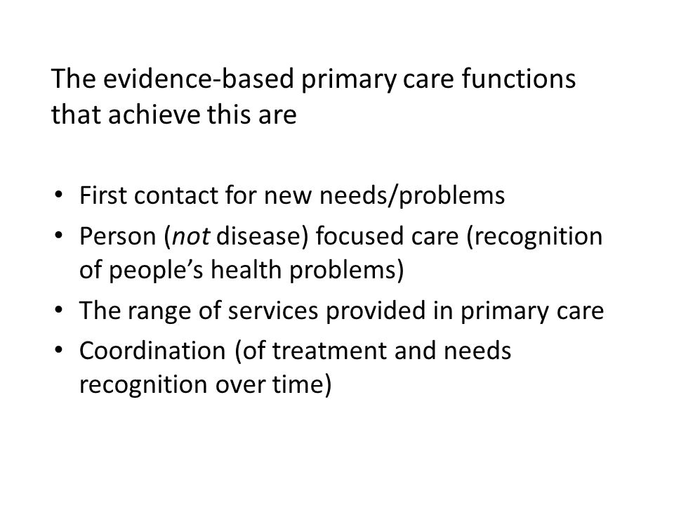 The evidence-based primary care functions that achieve this are First contact for new needs/problems Person (not disease) focused care (recognition of people's health problems) The range of services provided in primary care Coordination (of treatment and needs recognition over time)