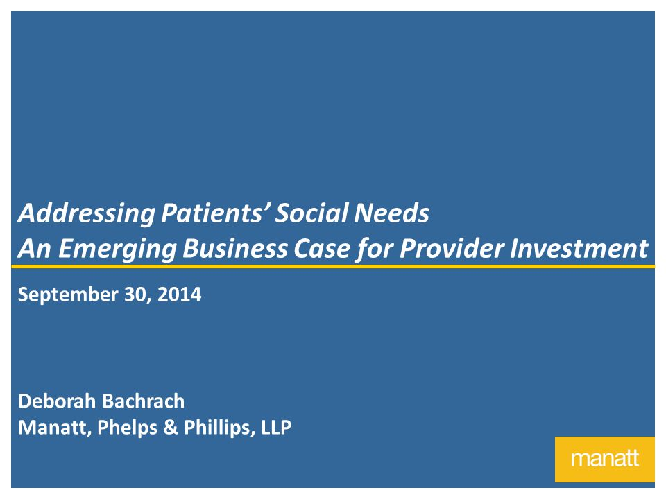 1 Addressing Patients' Social Needs An Emerging Business Case for Provider Investment September 30, 2014 Deborah Bachrach Manatt, Phelps & Phillips, LLP