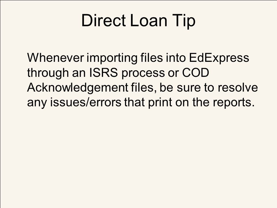 Direct Loan Tip Whenever importing files into EdExpress through an ISRS process or COD Acknowledgement files, be sure to resolve any issues/errors tha