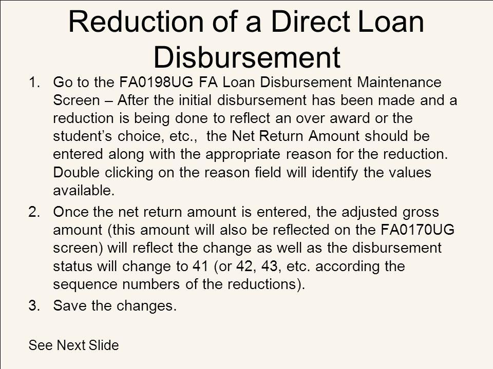 Reduction of a Direct Loan Disbursement 1.Go to the FA0198UG FA Loan Disbursement Maintenance Screen – After the initial disbursement has been made an