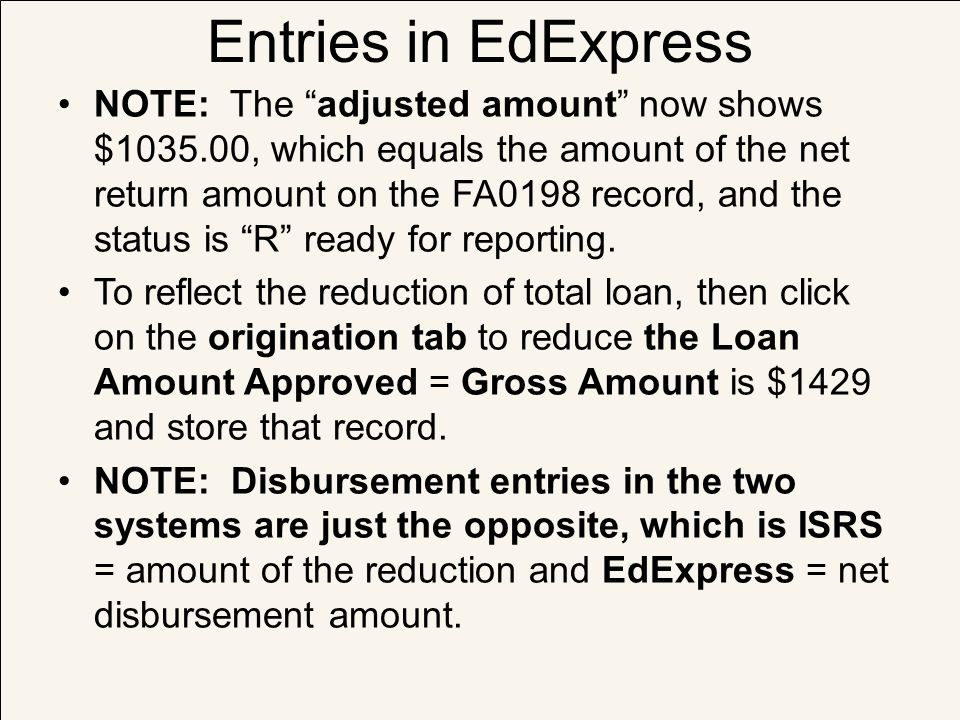 """Entries in EdExpress NOTE: The """"adjusted amount"""" now shows $1035.00, which equals the amount of the net return amount on the FA0198 record, and the st"""