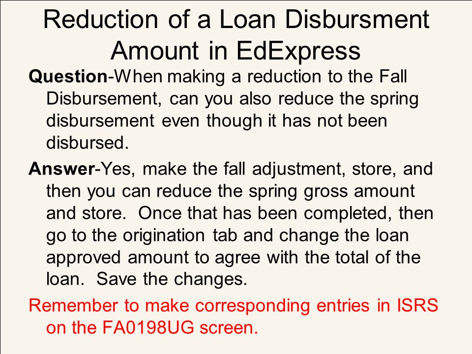 Reduction of a Loan Disbursment Amount in EdExpress Question-When making a reduction to the Fall Disbursement, can you also reduce the spring disburse