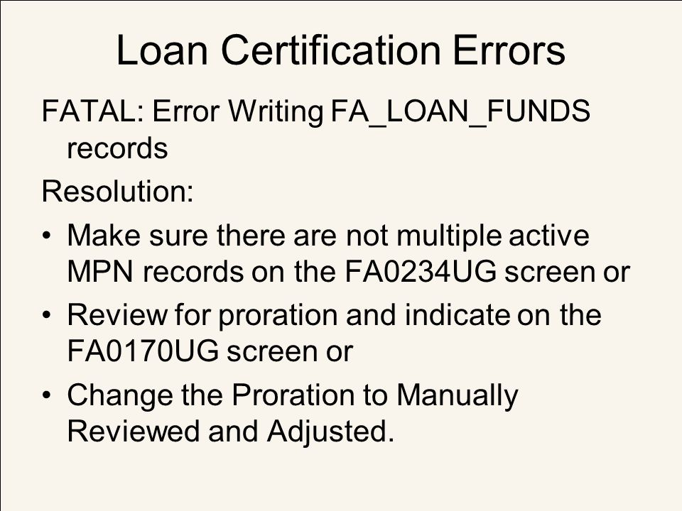 Loan Certification Errors FATAL: Error Writing FA_LOAN_FUNDS records Resolution: Make sure there are not multiple active MPN records on the FA0234UG s