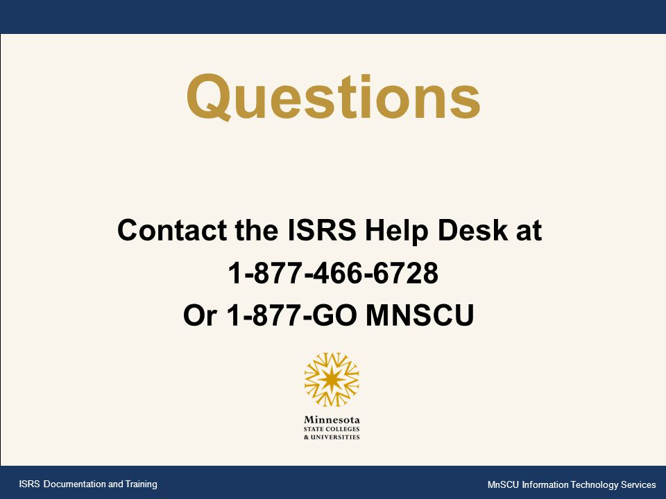 ISRS Documentation and Training MnSCU Information Technology Services Questions Contact the ISRS Help Desk at 1-877-466-6728 Or 1-877-GO MNSCU