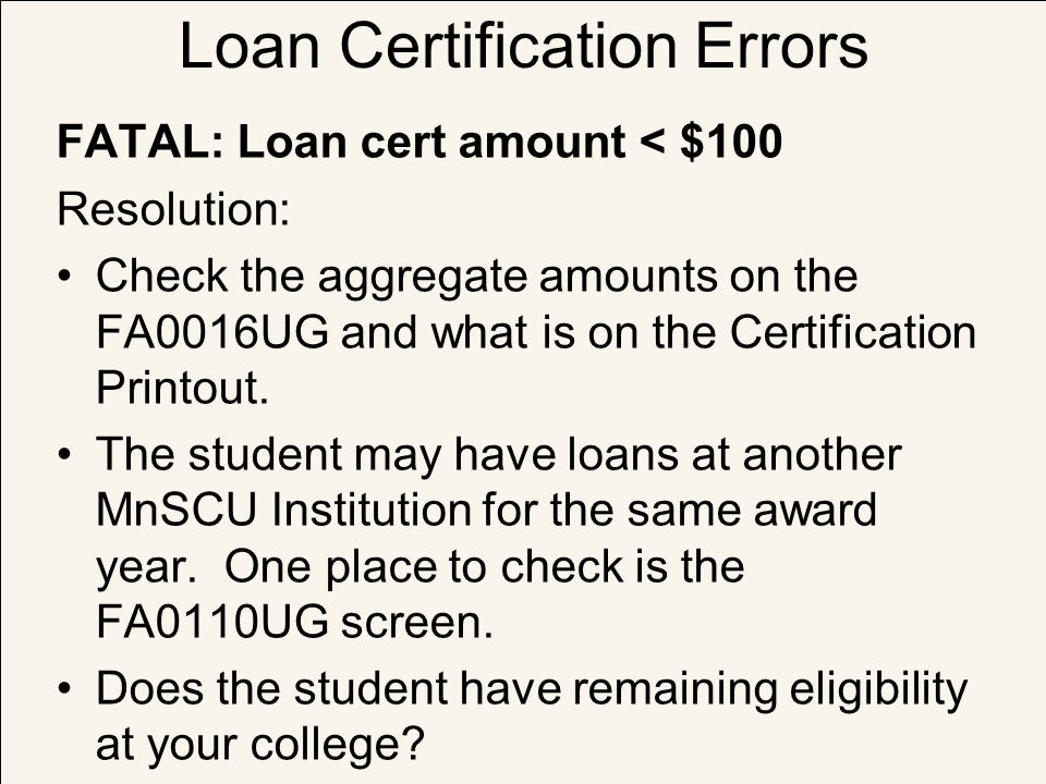 Loan Certification Errors FATAL: Loan cert amount < $100 Resolution: Check the aggregate amounts on the FA0016UG and what is on the Certification Prin