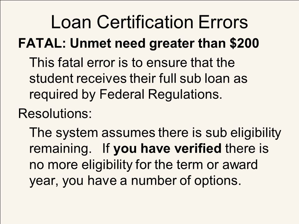 Loan Certification Errors FATAL: Unmet need greater than $200 This fatal error is to ensure that the student receives their full sub loan as required