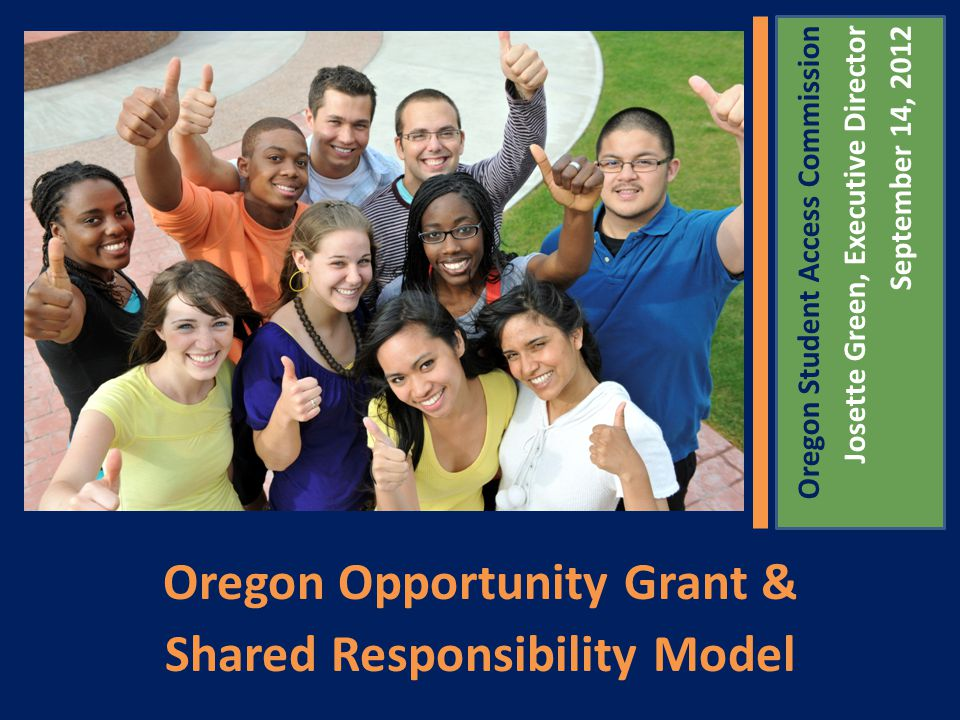 Oregon Opportunity Grant & Shared Responsibility Model Oregon Student Access Commission Josette Green, Executive Director September 14, 2012