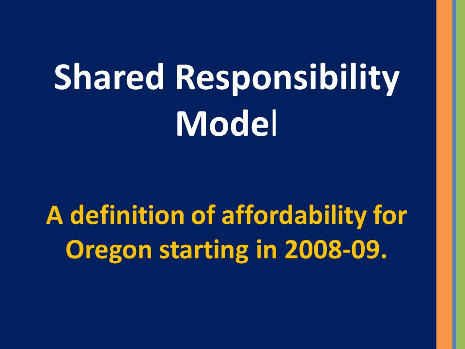 Shared Responsibility Model A definition of affordability for Oregon starting in 2008-09.