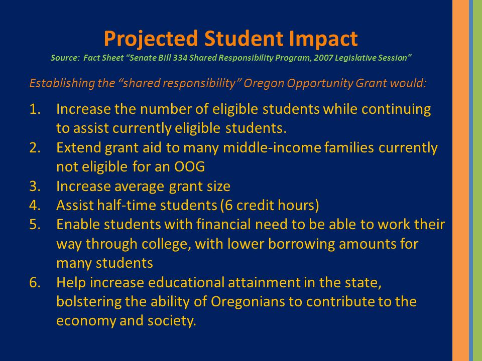 Projected Student Impact Source: Fact Sheet Senate Bill 334 Shared Responsibility Program, 2007 Legislative Session Establishing the shared responsibility Oregon Opportunity Grant would: 1.Increase the number of eligible students while continuing to assist currently eligible students.
