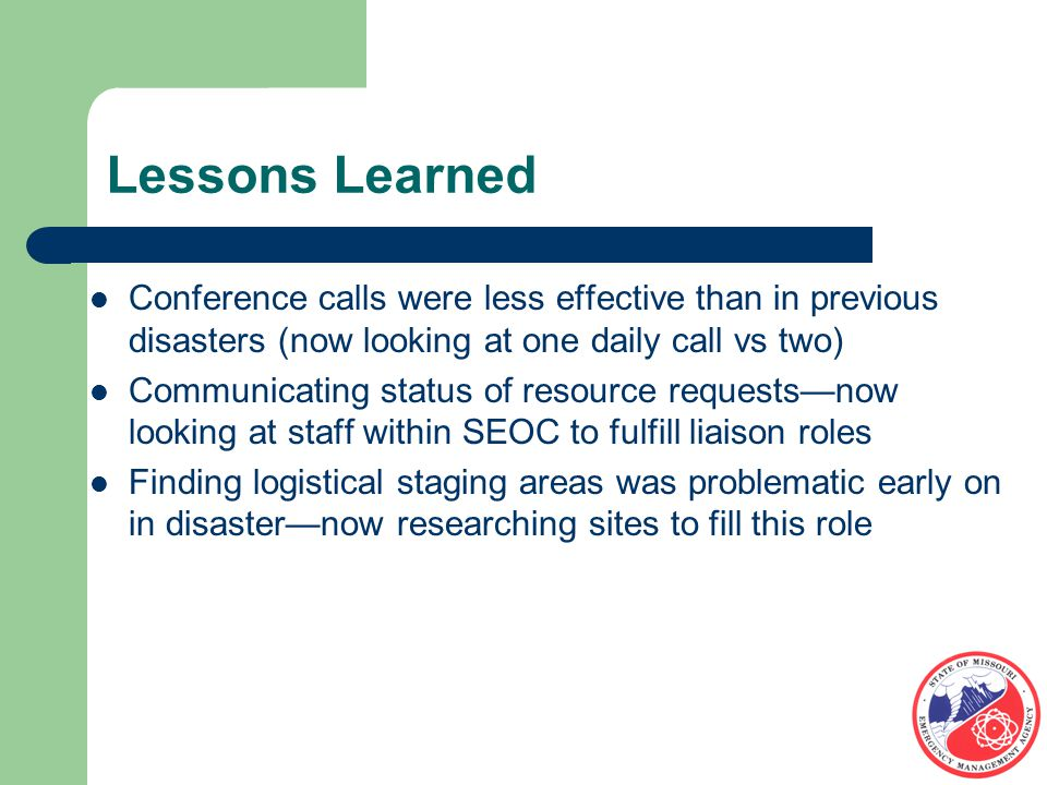 Lessons Learned Conference calls were less effective than in previous disasters (now looking at one daily call vs two) Communicating status of resource requests—now looking at staff within SEOC to fulfill liaison roles Finding logistical staging areas was problematic early on in disaster—now researching sites to fill this role
