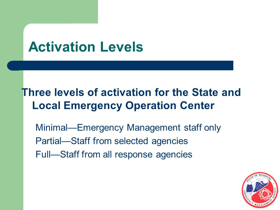 Activation Levels Three levels of activation for the State and Local Emergency Operation Center Minimal—Emergency Management staff only Partial—Staff from selected agencies Full—Staff from all response agencies