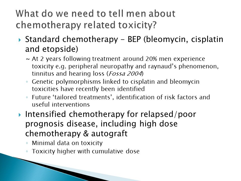  Standard chemotherapy - BEP (bleomycin, cisplatin and etopside) ~ At 2 years following treatment around 20% men experience toxicity e.g.