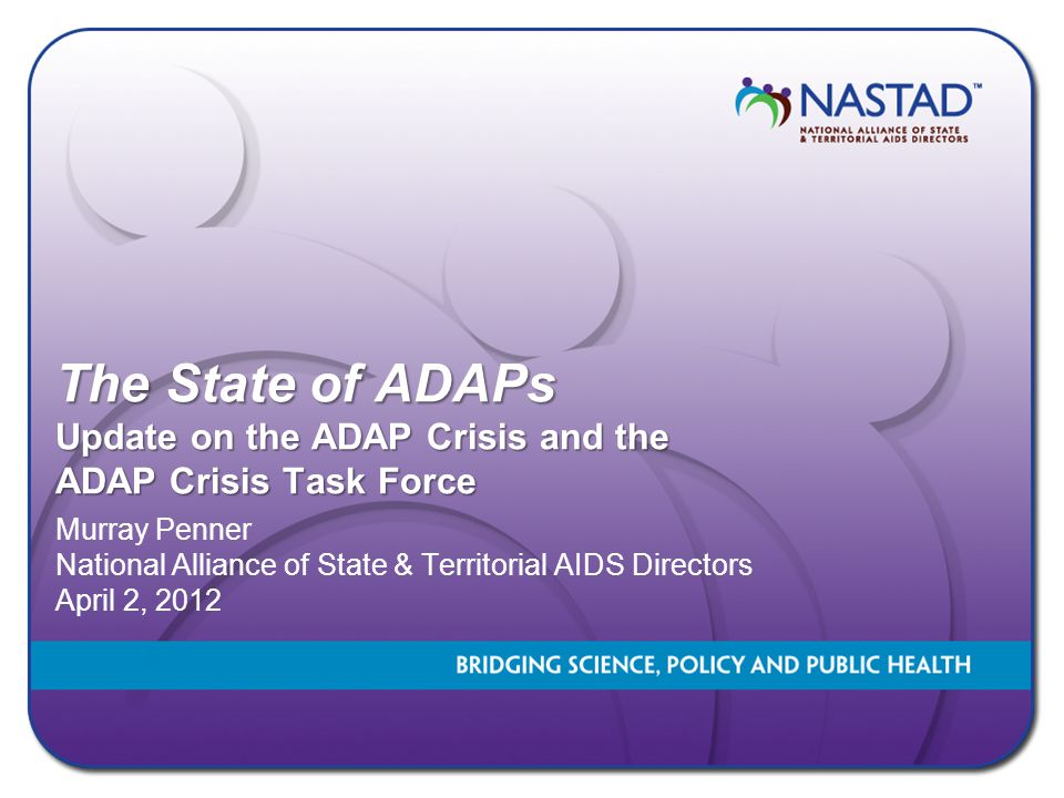 The State of ADAPs Update on the ADAP Crisis and the ADAP Crisis Task Force Murray Penner National Alliance of State & Territorial AIDS Directors Apri