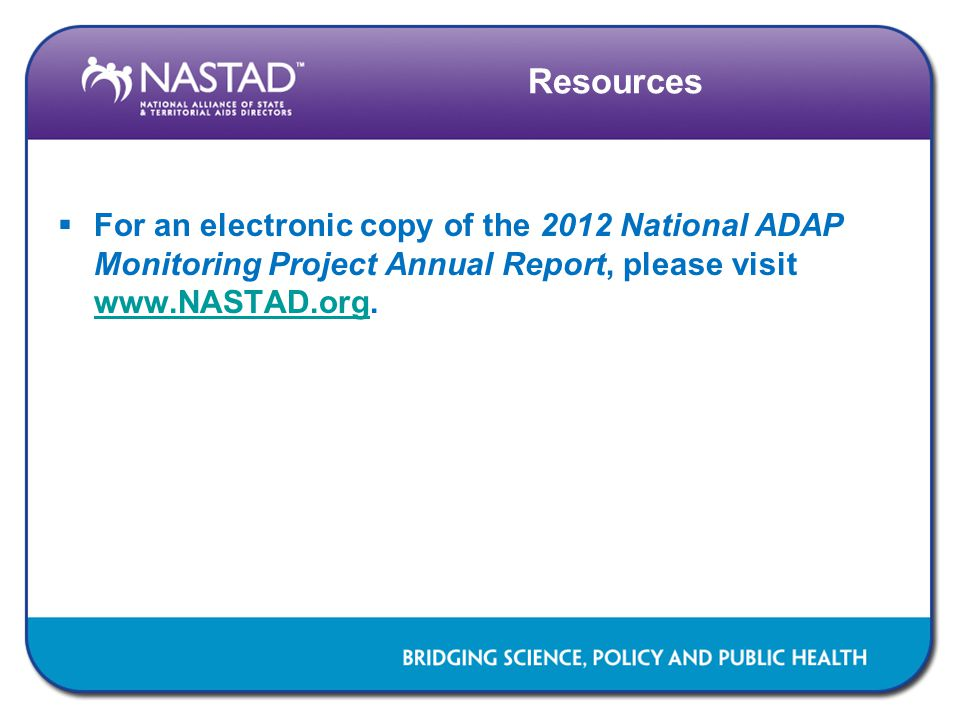 Resources  For an electronic copy of the 2012 National ADAP Monitoring Project Annual Report, please visit www.NASTAD.org. www.NASTAD.org