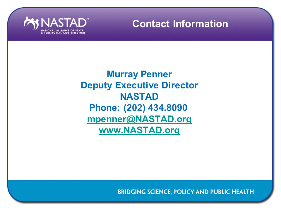 Contact Information Murray Penner Deputy Executive Director NASTAD Phone: (202) 434.8090 mpenner@NASTAD.org www.NASTAD.org