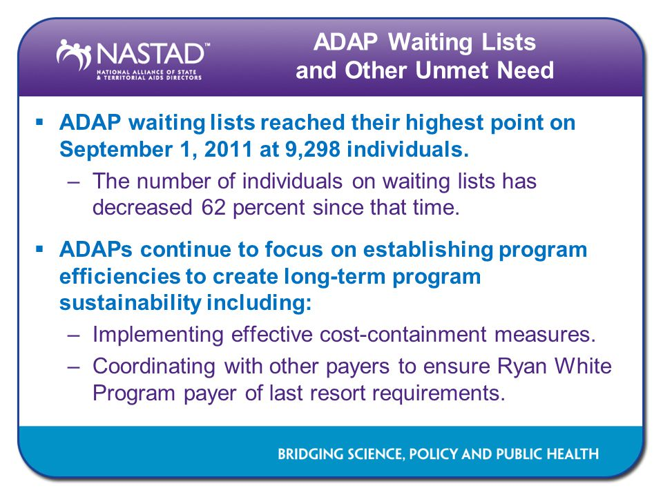 ADAP Waiting Lists and Other Unmet Need  ADAP waiting lists reached their highest point on September 1, 2011 at 9,298 individuals. –The number of ind