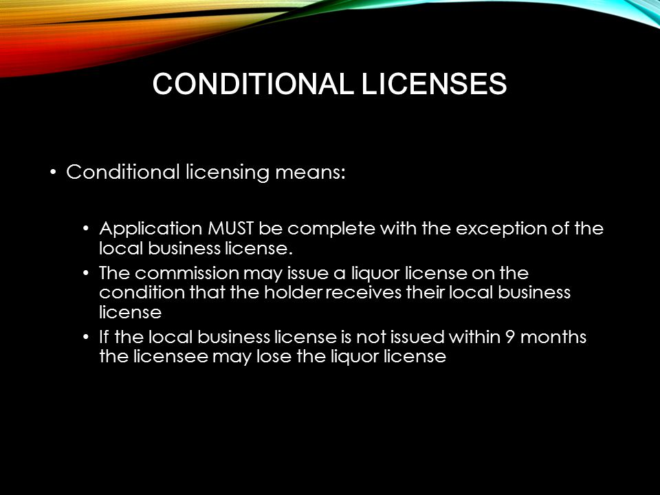 Conditional licensing means: Application MUST be complete with the exception of the local business license. The commission may issue a liquor license