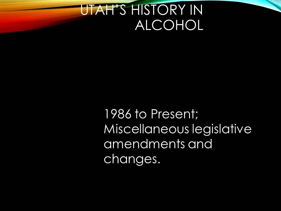 UTAH'S HISTORY IN ALCOHOL 1986 to Present; Miscellaneous legislative amendments and changes.